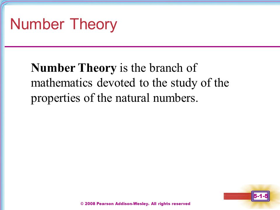 © 2008 Pearson Addison-Wesley. All rights reserved 5-1-5 Number Theory Number Theory is the branch of mathematics devoted to the study of the properti