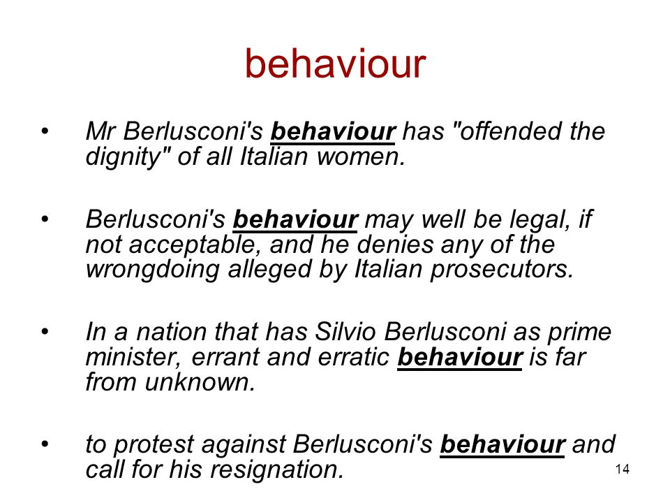 14 behaviour Mr Berlusconi s behaviour has offended the dignity of all Italian women.