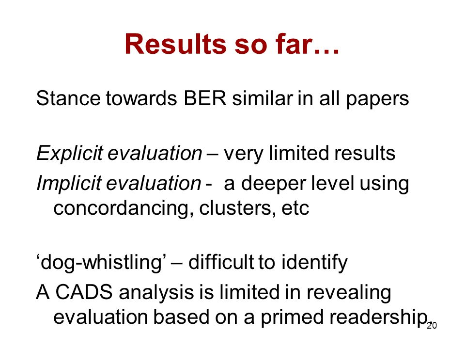 20 Results so far… Stance towards BER similar in all papers Explicit evaluation – very limited results Implicit evaluation - a deeper level using concordancing, clusters, etc 'dog-whistling' – difficult to identify A CADS analysis is limited in revealing evaluation based on a primed readership.