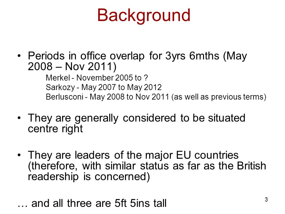 3 Background Periods in office overlap for 3yrs 6mths (May 2008 – Nov 2011) Merkel - November 2005 to .