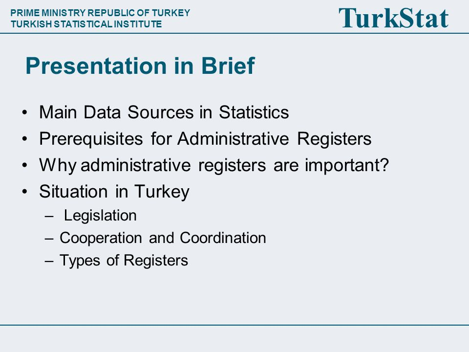 PRIME MINISTRY REPUBLIC OF TURKEY TURKISH STATISTICAL INSTITUTE TurkStat Presentation in Brief Main Data Sources in Statistics Prerequisites for Administrative Registers Why administrative registers are important.