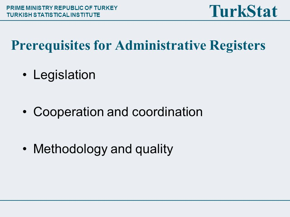 PRIME MINISTRY REPUBLIC OF TURKEY TURKISH STATISTICAL INSTITUTE TurkStat Prerequisites for Administrative Registers Legislation Cooperation and coordination Methodology and quality