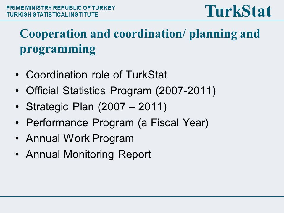 PRIME MINISTRY REPUBLIC OF TURKEY TURKISH STATISTICAL INSTITUTE TurkStat Cooperation and coordination/ planning and programming Coordination role of TurkStat Official Statistics Program (2007-2011) Strategic Plan (2007 – 2011) Performance Program (a Fiscal Year) Annual Work Program Annual Monitoring Report