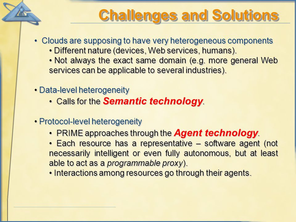 Challenges and Solutions Clouds are supposing to have very heterogeneous components Clouds are supposing to have very heterogeneous components Different nature (devices, Web services, humans).