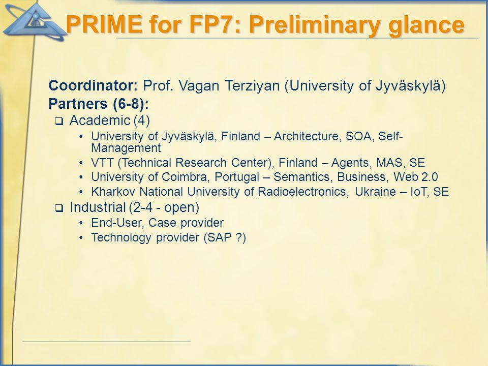 PRIME for FP7: Preliminary glance Coordinator: Prof. Vagan Terziyan (University of Jyväskylä) Partners (6-8):  Academic (4) University of Jyväskylä,
