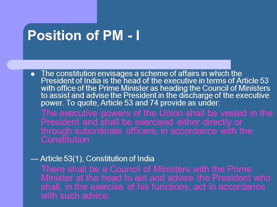 Position of PM - II — Article 74(1), Constitution of India Unlike most parliamentary democracies where the Head of State s duties are only ceremonial, the Prime Minister of India is the head of government and has joint responsibility for executive powers along with the President of India.