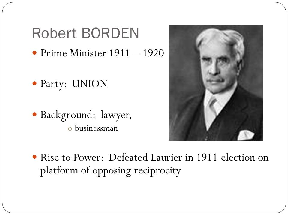 Robert BORDEN Prime Minister 1911 – 1920 Party: UNION Background: lawyer, obusinessman Rise to Power: Defeated Laurier in 1911 election on platform of opposing reciprocity