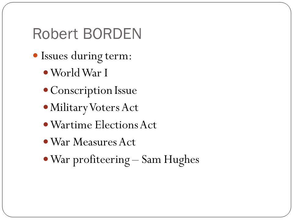 Robert BORDEN Issues during term: World War I Conscription Issue Military Voters Act Wartime Elections Act War Measures Act War profiteering – Sam Hughes