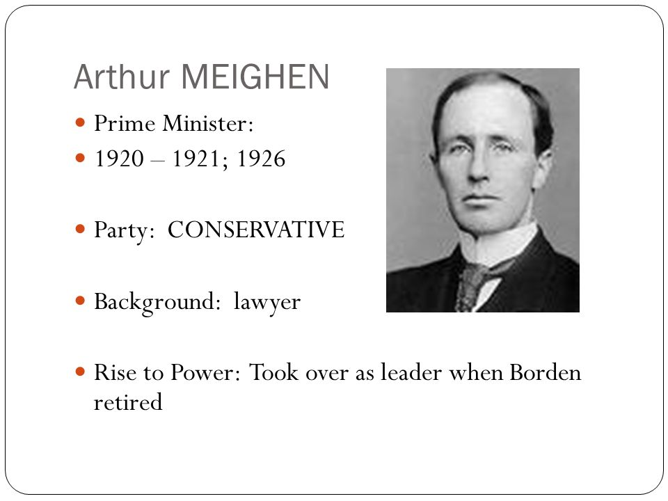 Arthur MEIGHEN Prime Minister: 1920 – 1921; 1926 Party: CONSERVATIVE Background: lawyer Rise to Power: Took over as leader when Borden retired