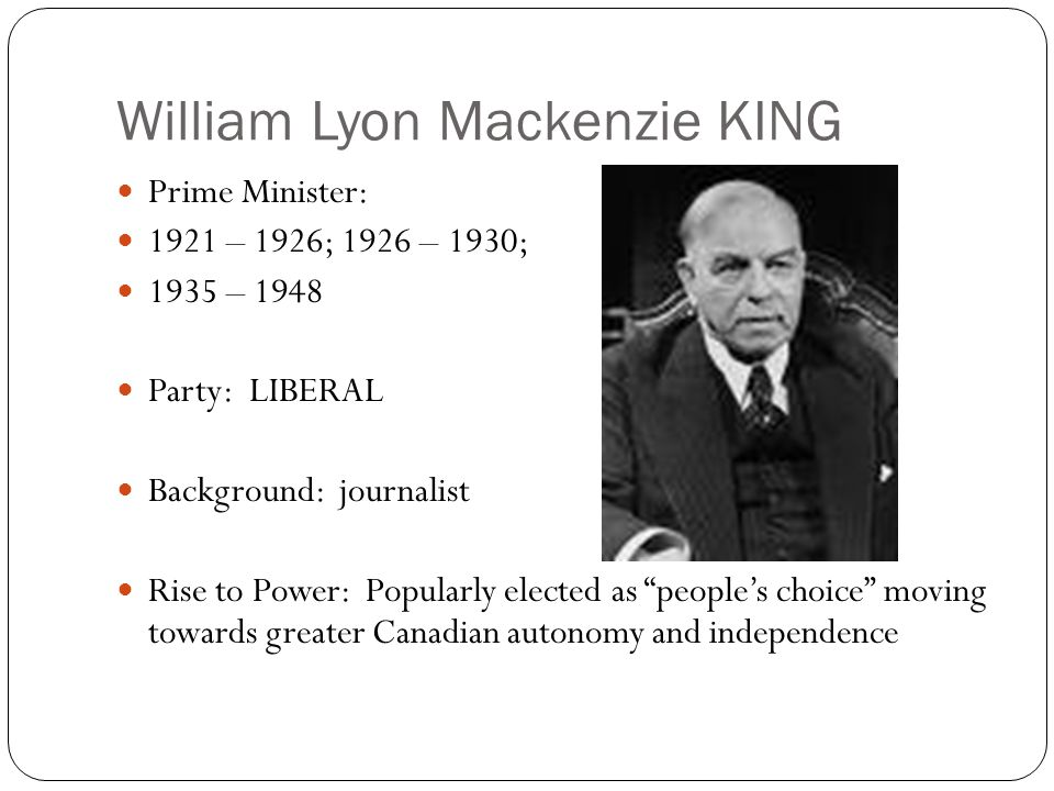 William Lyon Mackenzie KING Prime Minister: 1921 – 1926; 1926 – 1930; 1935 – 1948 Party: LIBERAL Background: journalist Rise to Power: Popularly elected as people's choice moving towards greater Canadian autonomy and independence