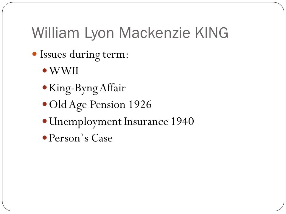 William Lyon Mackenzie KING Issues during term: WWII King-Byng Affair Old Age Pension 1926 Unemployment Insurance 1940 Person`s Case