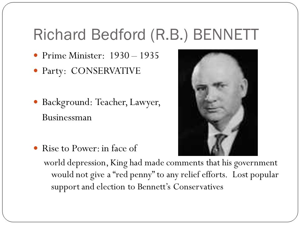 Richard Bedford (R.B.) BENNETT Prime Minister: 1930 – 1935 Party: CONSERVATIVE Background: Teacher, Lawyer, Businessman Rise to Power: in face of world depression, King had made comments that his government would not give a red penny to any relief efforts.