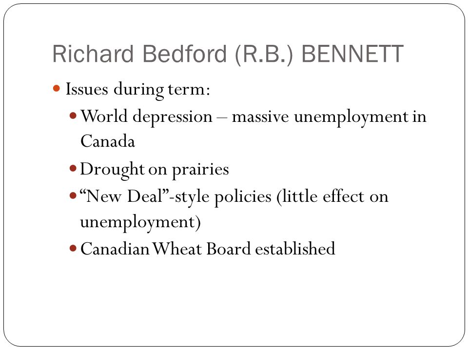 Richard Bedford (R.B.) BENNETT Issues during term: World depression – massive unemployment in Canada Drought on prairies New Deal -style policies (little effect on unemployment) Canadian Wheat Board established