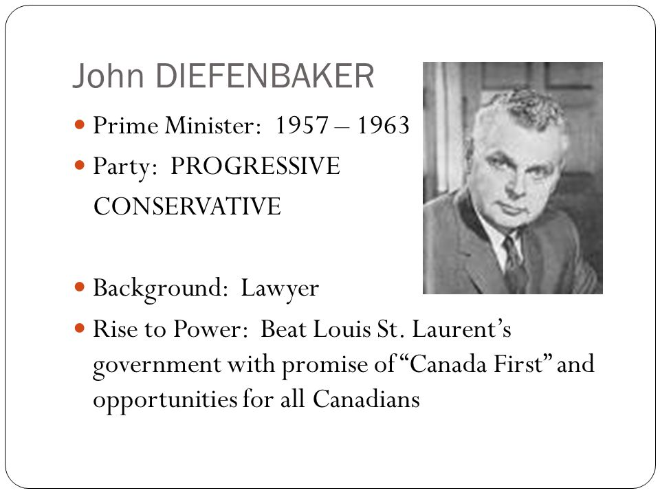 John DIEFENBAKER Prime Minister: 1957 – 1963 Party: PROGRESSIVE CONSERVATIVE Background: Lawyer Rise to Power: Beat Louis St. Laurent's government wit