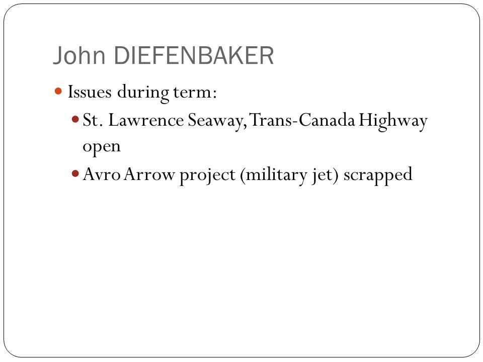 John DIEFENBAKER Issues during term: St. Lawrence Seaway, Trans-Canada Highway open Avro Arrow project (military jet) scrapped