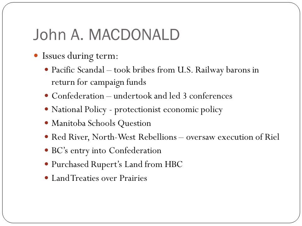 John A. MACDONALD Issues during term: Pacific Scandal – took bribes from U.S.