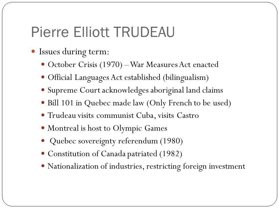Pierre Elliott TRUDEAU Issues during term: October Crisis (1970) – War Measures Act enacted Official Languages Act established (bilingualism) Supreme