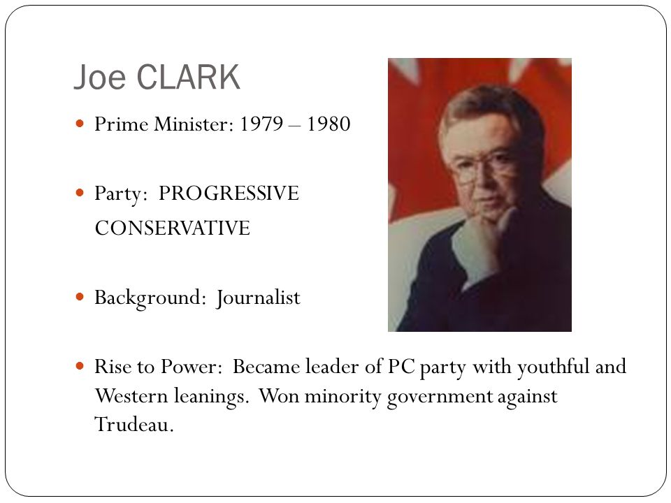 Joe CLARK Prime Minister: 1979 – 1980 Party: PROGRESSIVE CONSERVATIVE Background: Journalist Rise to Power: Became leader of PC party with youthful an