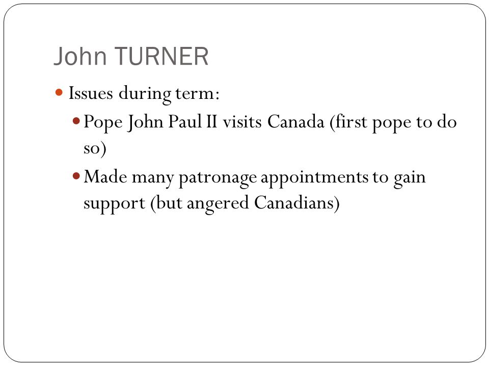 John TURNER Issues during term: Pope John Paul II visits Canada (first pope to do so) Made many patronage appointments to gain support (but angered Canadians)