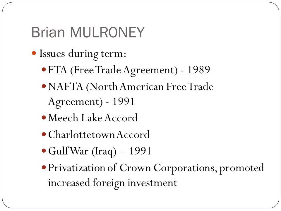 Brian MULRONEY Issues during term: FTA (Free Trade Agreement) - 1989 NAFTA (North American Free Trade Agreement) - 1991 Meech Lake Accord Charlottetow