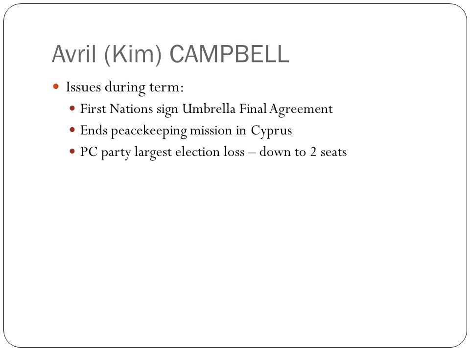 Avril (Kim) CAMPBELL Issues during term: First Nations sign Umbrella Final Agreement Ends peacekeeping mission in Cyprus PC party largest election los