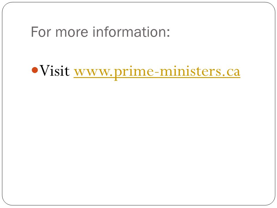 For more information: Visit www.prime-ministers.cawww.prime-ministers.ca