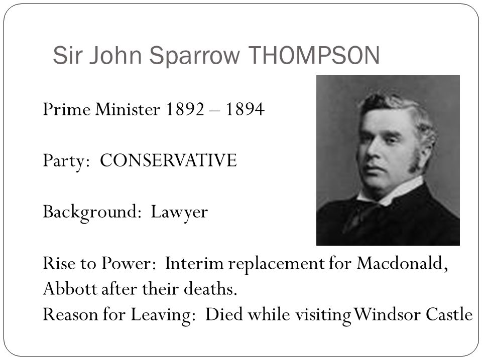 Sir John Sparrow THOMPSON Prime Minister 1892 – 1894 Party: CONSERVATIVE Background: Lawyer Rise to Power: Interim replacement for Macdonald, Abbott a