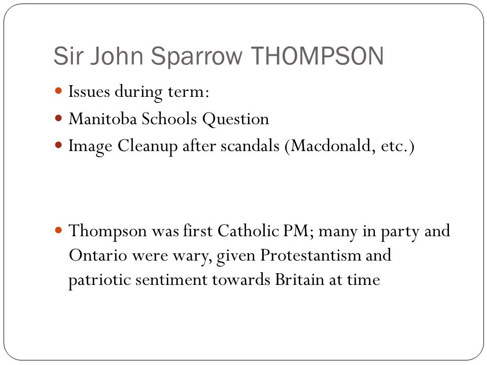 Sir John Sparrow THOMPSON Issues during term: Manitoba Schools Question Image Cleanup after scandals (Macdonald, etc.) Thompson was first Catholic PM;