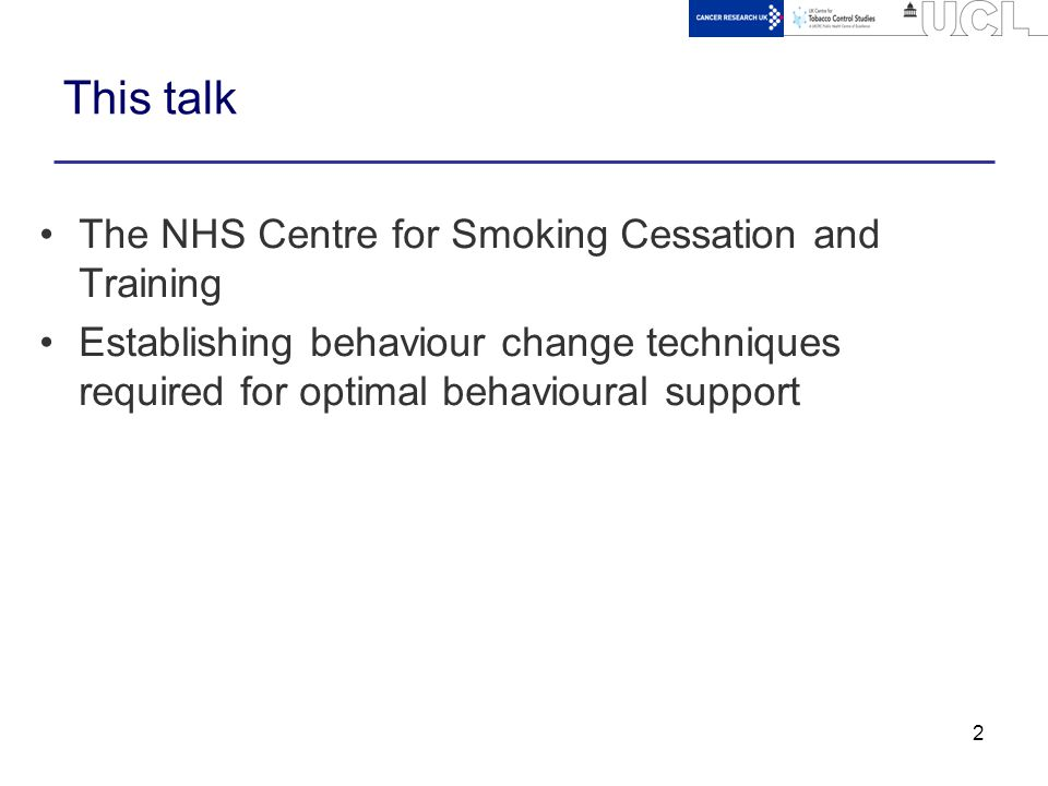 2 This talk The NHS Centre for Smoking Cessation and Training Establishing behaviour change techniques required for optimal behavioural support
