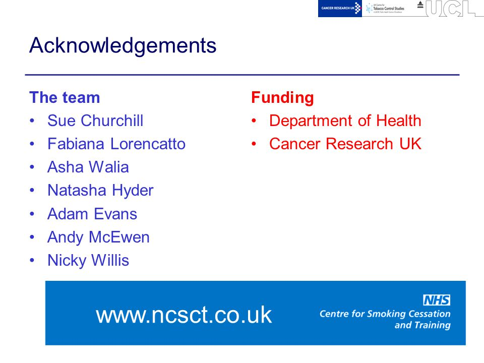 23 Acknowledgements The team Sue Churchill Fabiana Lorencatto Asha Walia Natasha Hyder Adam Evans Andy McEwen Nicky Willis Funding Department of Health Cancer Research UK www.ncsct.co.uk