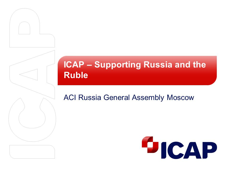 ICAP – Supporting Russia and the Ruble ACI Russia General Assembly Moscow
