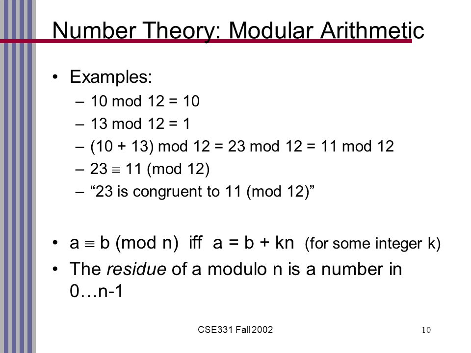CSE331 Fall Number Theory: Modular Arithmetic Examples: –10 mod 12 = 10 –13 mod 12 = 1 –( ) mod 12 = 23 mod 12 = 11 mod 12 –23  11 (mod 12) – 23 is congruent to 11 (mod 12) a  b (mod n) iff a = b + kn (for some integer k) The residue of a modulo n is a number in 0…n-1