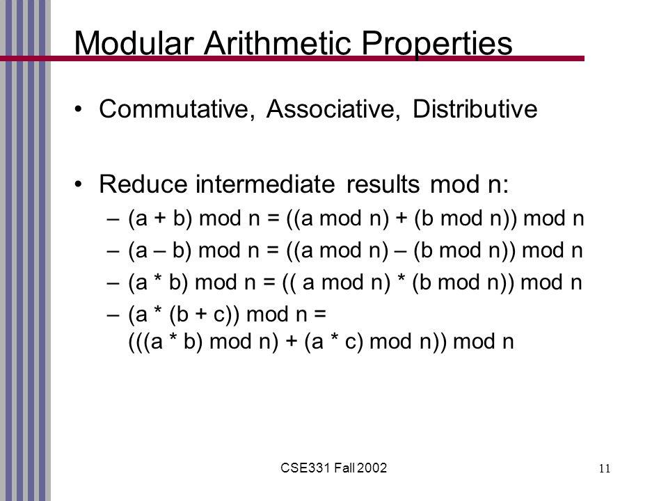 CSE331 Fall 200211 Modular Arithmetic Properties Commutative, Associative, Distributive Reduce intermediate results mod n: –(a + b) mod n = ((a mod n) + (b mod n)) mod n –(a – b) mod n = ((a mod n) – (b mod n)) mod n –(a * b) mod n = (( a mod n) * (b mod n)) mod n –(a * (b + c)) mod n = (((a * b) mod n) + (a * c) mod n)) mod n