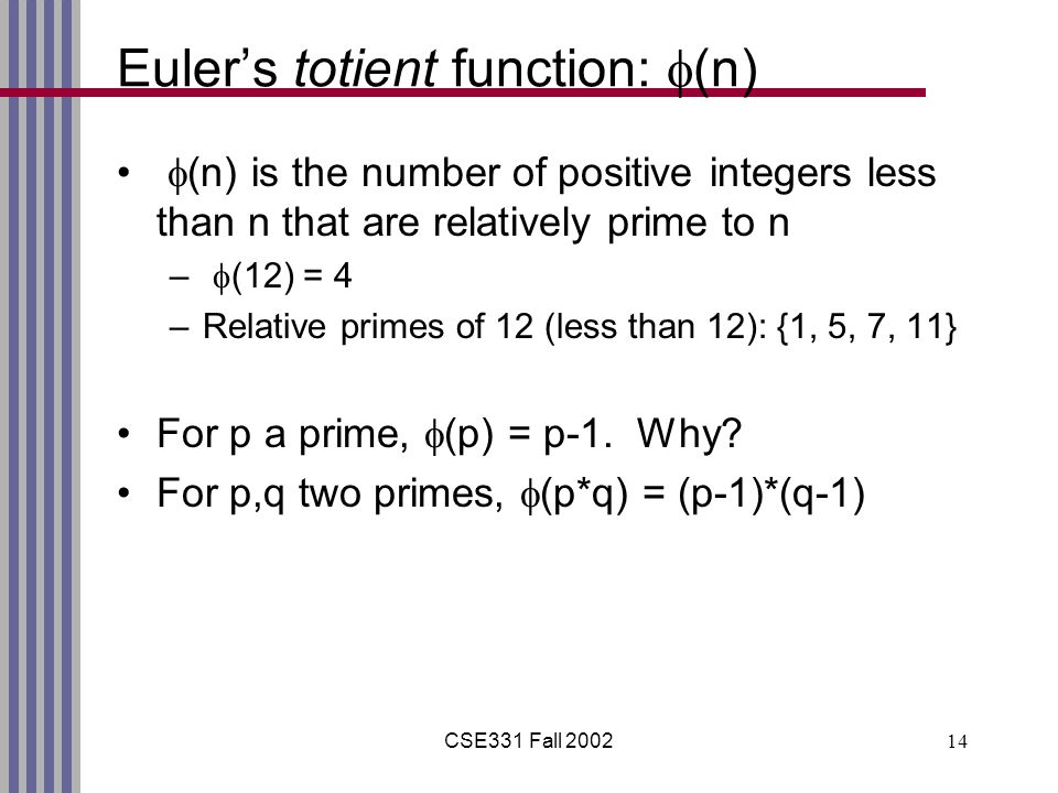 CSE331 Fall Euler's totient function:  (n)  (n) is the number of positive integers less than n that are relatively prime to n –  (12) = 4 –Relative primes of 12 (less than 12): {1, 5, 7, 11} For p a prime,  (p) = p-1.