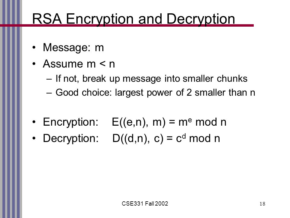 CSE331 Fall RSA Encryption and Decryption Message: m Assume m < n –If not, break up message into smaller chunks –Good choice: largest power of 2 smaller than n Encryption: E((e,n), m) = m e mod n Decryption: D((d,n), c) = c d mod n