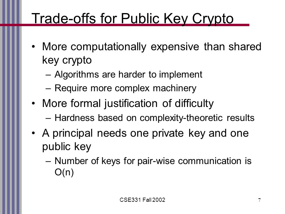 CSE331 Fall Trade-offs for Public Key Crypto More computationally expensive than shared key crypto –Algorithms are harder to implement –Require more complex machinery More formal justification of difficulty –Hardness based on complexity-theoretic results A principal needs one private key and one public key –Number of keys for pair-wise communication is O(n)