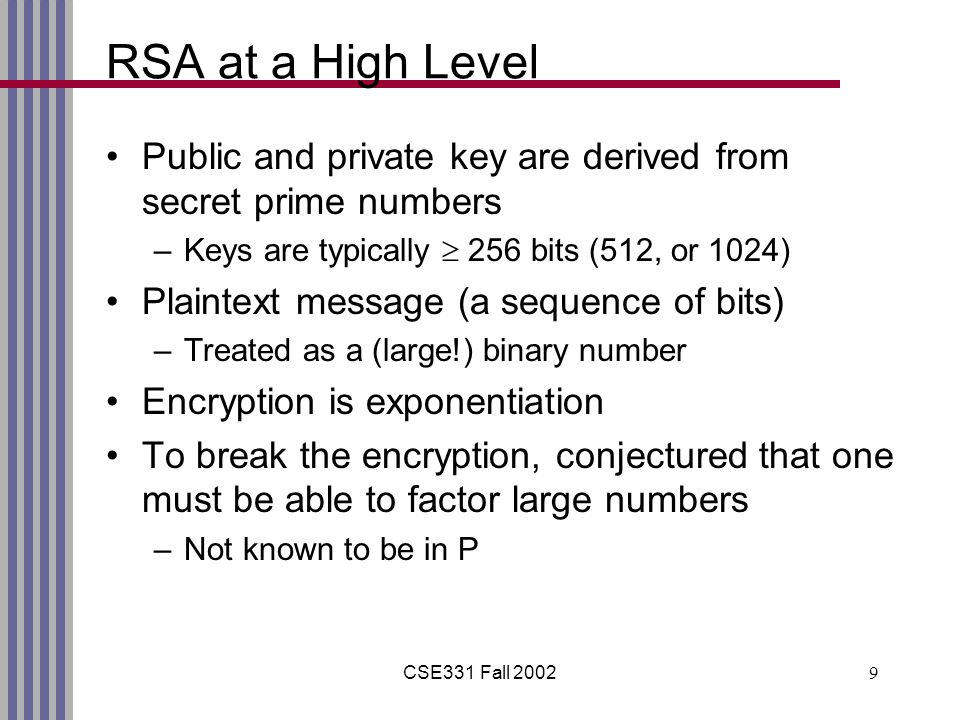 CSE331 Fall RSA at a High Level Public and private key are derived from secret prime numbers –Keys are typically  256 bits (512, or 1024) Plaintext message (a sequence of bits) –Treated as a (large!) binary number Encryption is exponentiation To break the encryption, conjectured that one must be able to factor large numbers –Not known to be in P