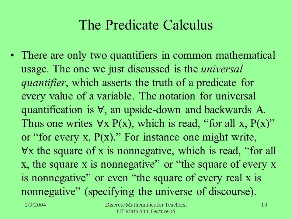 2/9/2004Discrete Mathematics for Teachers, UT Math 504, Lecture 05 10 The Predicate Calculus There are only two quantifiers in common mathematical usa