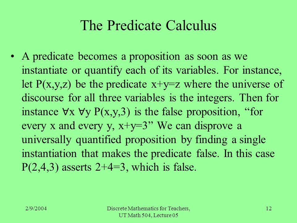 2/9/2004Discrete Mathematics for Teachers, UT Math 504, Lecture 05 12 The Predicate Calculus A predicate becomes a proposition as soon as we instantia