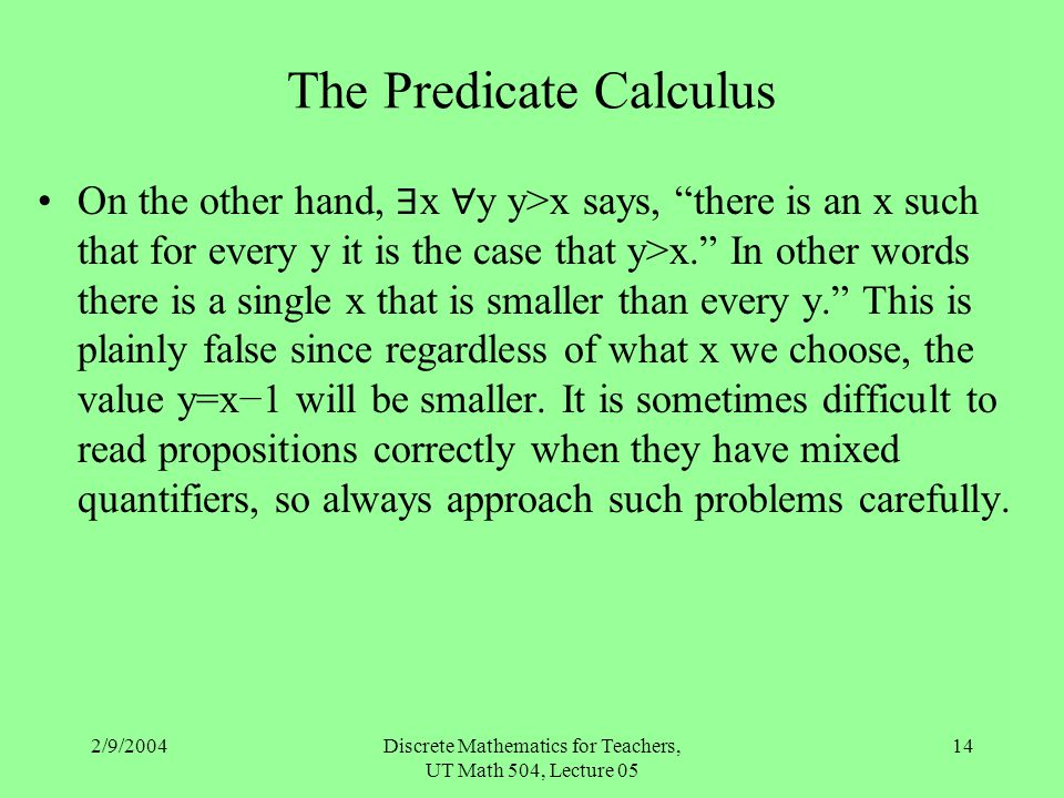 "2/9/2004Discrete Mathematics for Teachers, UT Math 504, Lecture 05 14 The Predicate Calculus On the other hand, ∃ x ∀ y y>x says, ""there is an x such"
