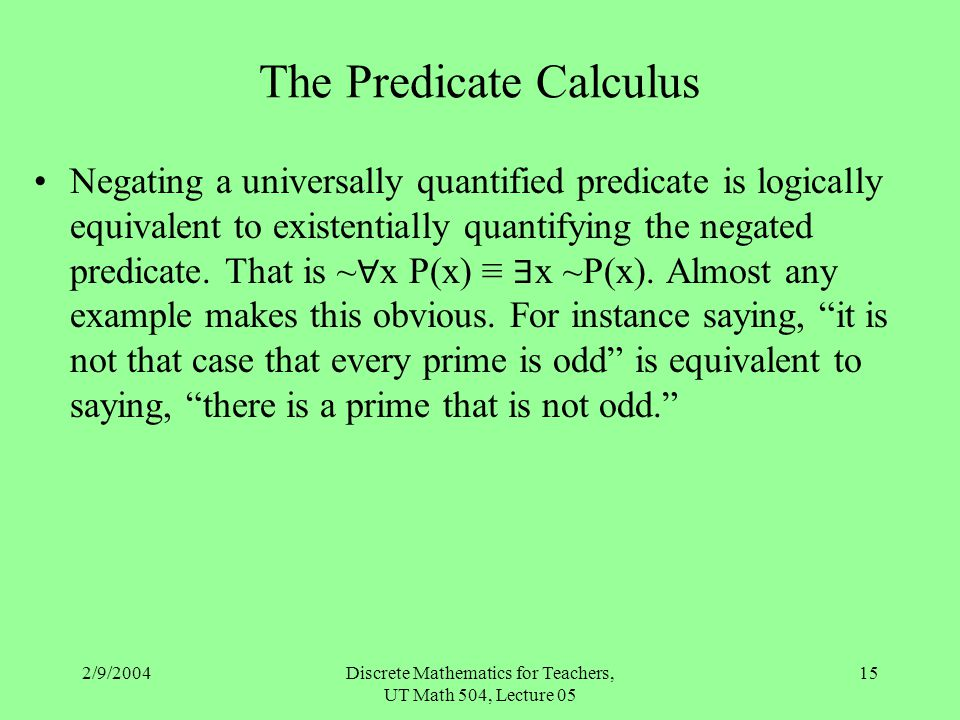 2/9/2004Discrete Mathematics for Teachers, UT Math 504, Lecture 05 15 The Predicate Calculus Negating a universally quantified predicate is logically