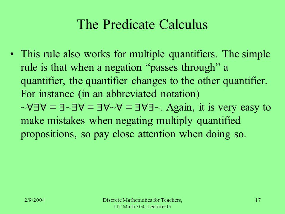 2/9/2004Discrete Mathematics for Teachers, UT Math 504, Lecture 05 17 The Predicate Calculus This rule also works for multiple quantifiers. The simple