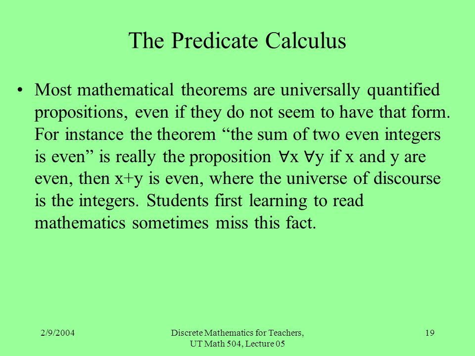 2/9/2004Discrete Mathematics for Teachers, UT Math 504, Lecture 05 19 The Predicate Calculus Most mathematical theorems are universally quantified pro