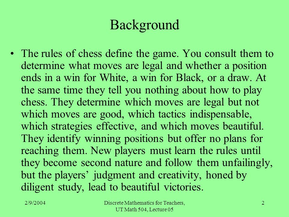 2/9/2004Discrete Mathematics for Teachers, UT Math 504, Lecture 05 2 Background The rules of chess define the game. You consult them to determine what