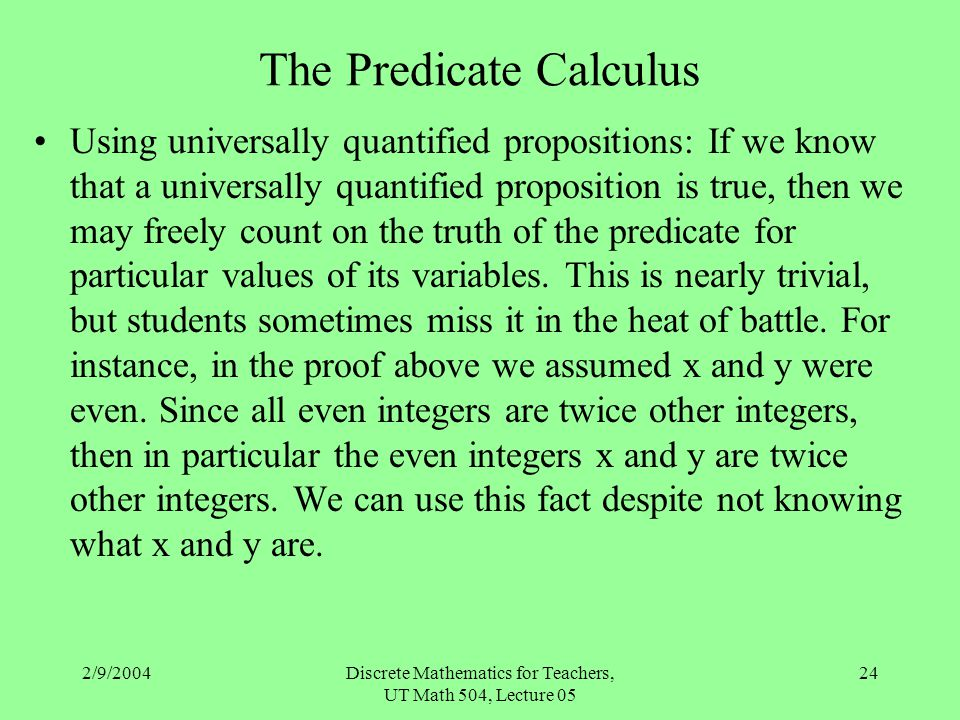 2/9/2004Discrete Mathematics for Teachers, UT Math 504, Lecture 05 24 The Predicate Calculus Using universally quantified propositions: If we know tha