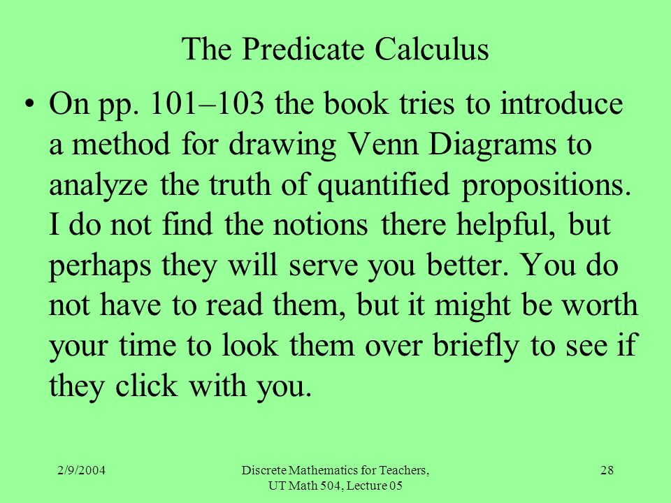 2/9/2004Discrete Mathematics for Teachers, UT Math 504, Lecture 05 28 The Predicate Calculus On pp. 101–103 the book tries to introduce a method for d