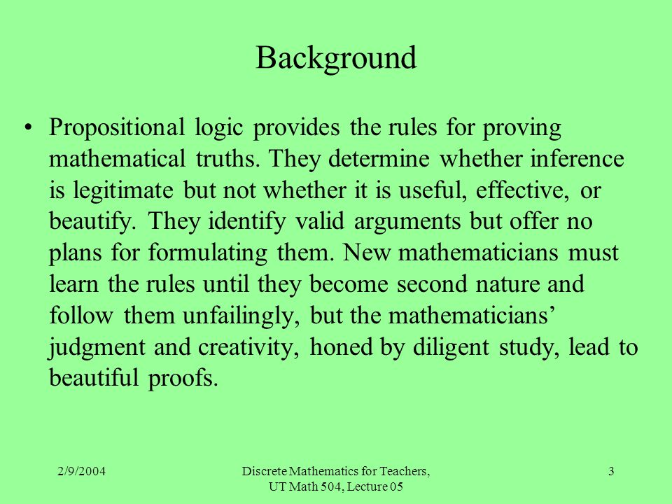 2/9/2004Discrete Mathematics for Teachers, UT Math 504, Lecture 05 3 Background Propositional logic provides the rules for proving mathematical truths