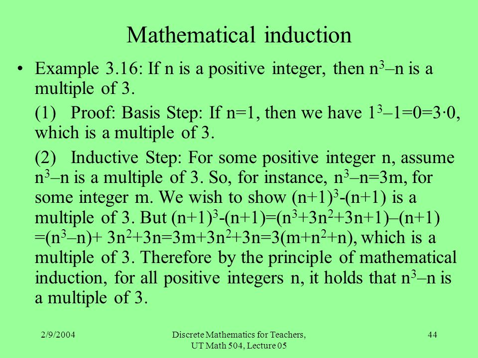2/9/2004Discrete Mathematics for Teachers, UT Math 504, Lecture 05 44 Mathematical induction Example 3.16: If n is a positive integer, then n 3 –n is