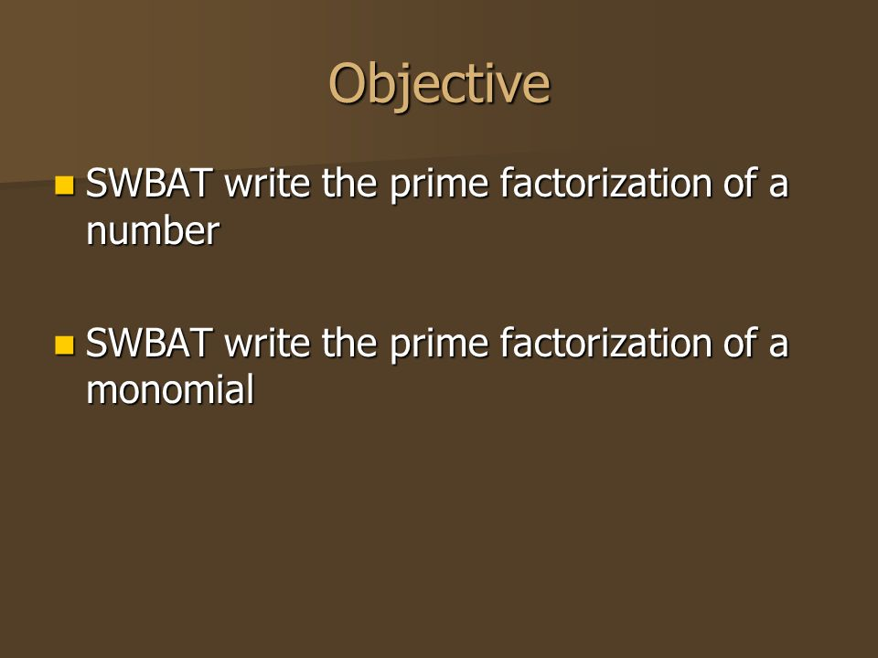 Objective SWBAT write the prime factorization of a number SWBAT write the prime factorization of a number SWBAT write the prime factorization of a monomial SWBAT write the prime factorization of a monomial