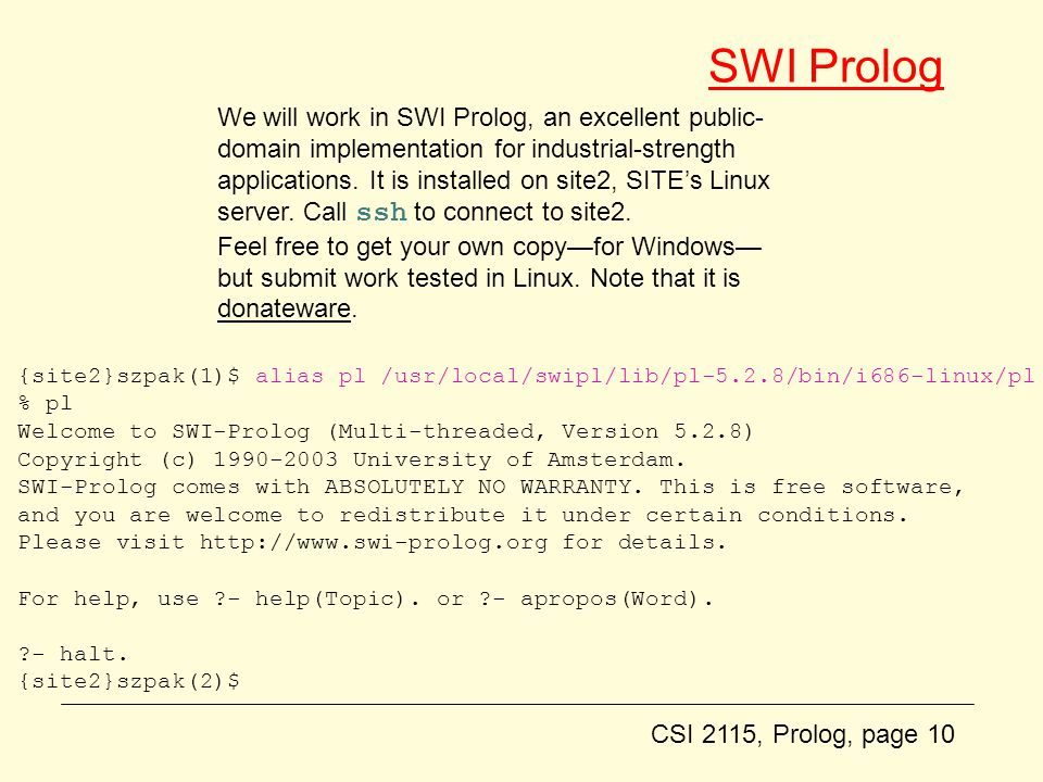 CSI 2115, Prolog, page 10 SWI Prolog {site2}szpak(1)$ alias pl /usr/local/swipl/lib/pl-5.2.8/bin/i686-linux/pl % pl Welcome to SWI-Prolog (Multi-threaded, Version 5.2.8) Copyright (c) 1990-2003 University of Amsterdam.